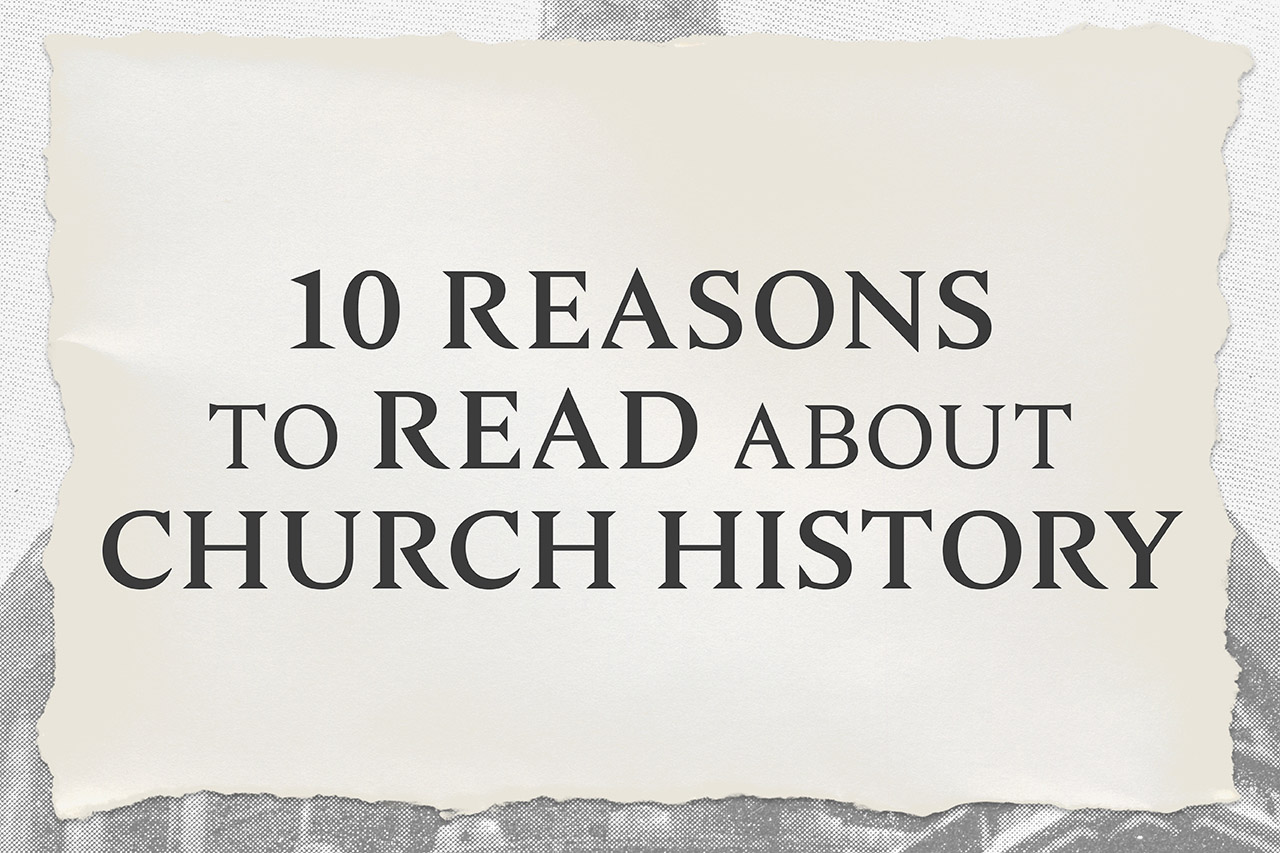 10 Reasons to Read About Church History